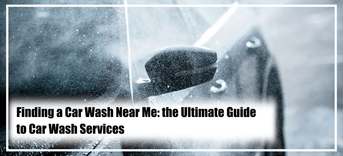 Finding a Car Wash Near Me: the Ultimate Guide to Car Wash ...